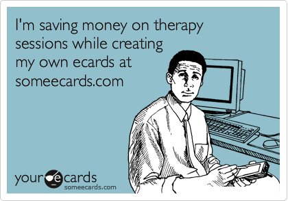 I'm saving money on therapy sessions while creatingmy own ecards atsomeecards.com