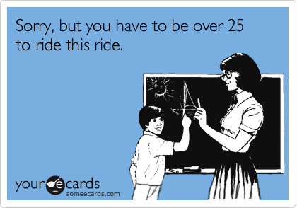 Sorry, but you have to be over 25 to ride this ride.