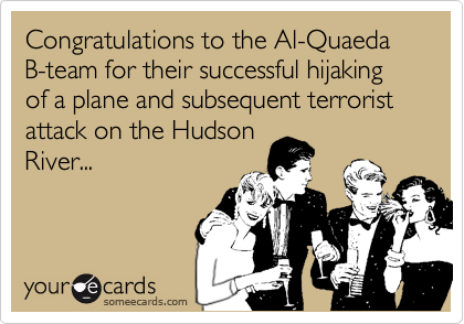 Congratulations to the Al-Quaeda B-team for their successful hijaking of a plane and subsequent terrorist attack on the HudsonRiver...