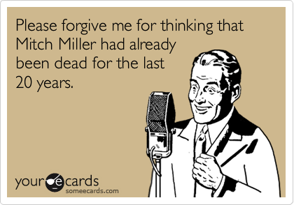 Please forgive me for thinking that Mitch Miller had already been dead for the last  20 years.