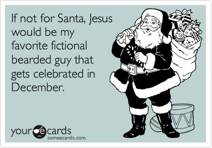 If not for Santa, Jesus would be my favorite fictional bearded guy that gets celebrated in December.
