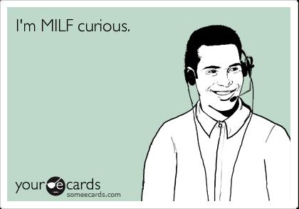 I'm MILF curious.