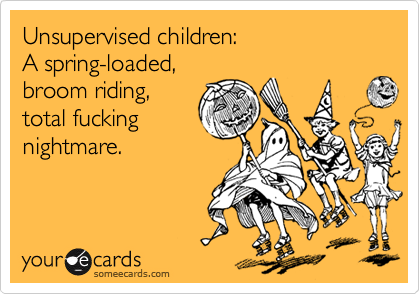 Unsupervised children:A spring-loaded,broom riding,total fuckingnightmare.