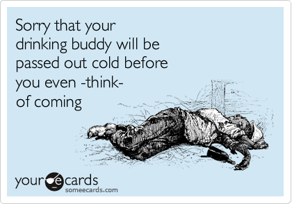 Sorry that your drinking buddy will be passed out cold before you even -think- of coming