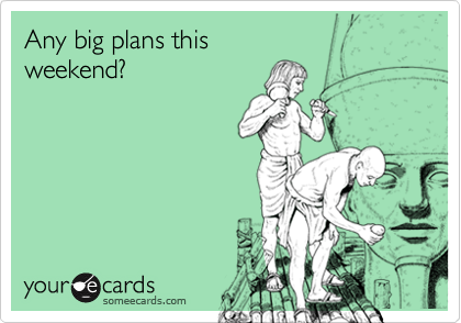Any big plans thisweekend?