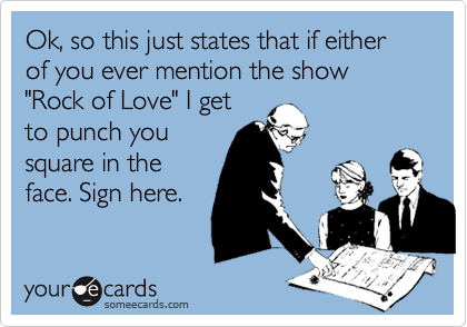 "Ok, so this just states that if either of you ever mention the show ""Rock of Love"" I get
