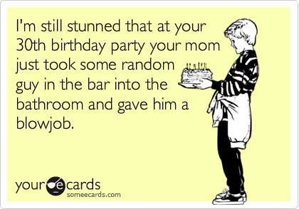 I'm still stunned that at your30th birthday party your momjust took some randomguy in the bar into thebathroom and gave him ablowjob.
