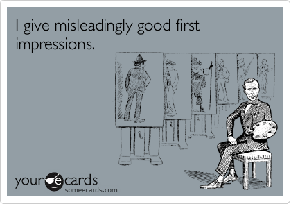 I give misleadingly good first impressions.