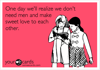 One day we'll realize we don't need men and make