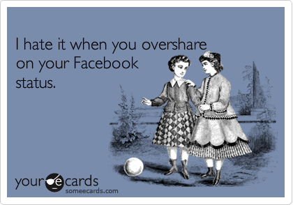 I hate it when you overshareon your Facebookstatus.