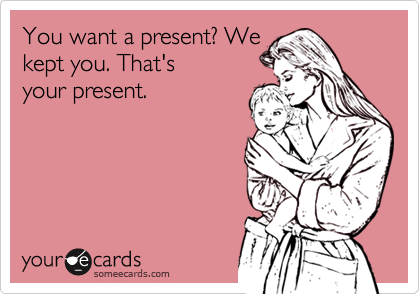 You want a present? We kept you. That's your present.