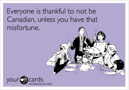 Everyone is thankful to not be Canadian, unless you have that misfortune.