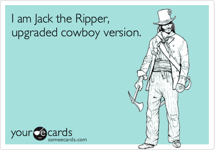 I am Jack the Ripper, upgraded cowboy version.