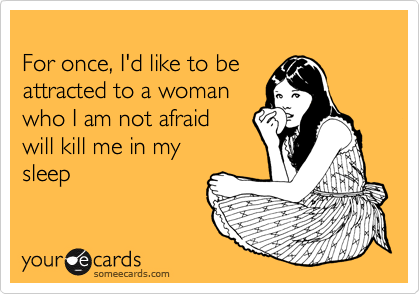 For once, I'd like to be attracted to a woman  who I am not afraid  will kill me in my sleep
