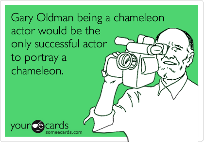 Gary Oldman being a chameleon actor would be theonly successful actorto portray achameleon.