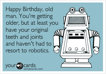 Happy Birthday, old man. You're getting older, but at least you have your original teeth and joints and haven't had to resort to robotics.
