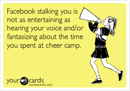 Facebook stalking you is not as entertaining as hearing your voice and/or fantasizing about the time  you spent at cheer camp.