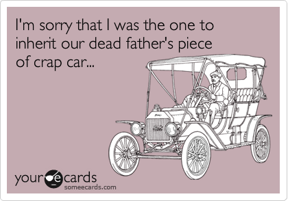 I'm sorry that I was the one to inherit our dead father's piece