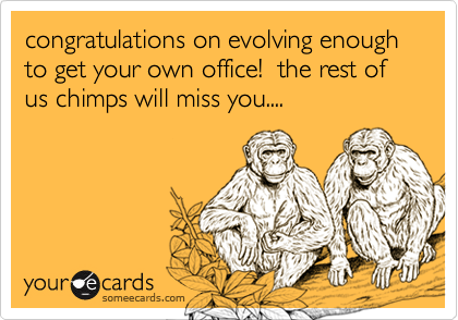 congratulations on evolving enough to get your own office!  the rest of us chimps will miss you....