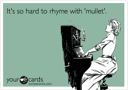 It's so hard to rhyme with 'mullet'.