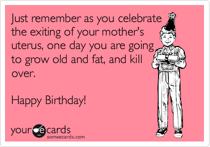 Just remember as you celebratethe exiting of your mother'suterus, one day you are goingto grow old and fat, and killover.Happy Birthday!