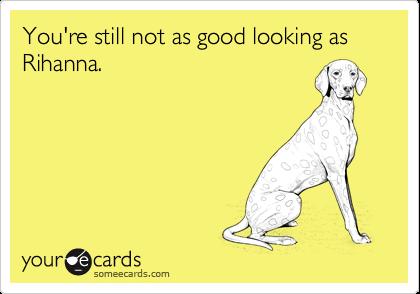 You're still not as good looking as Rihanna.