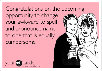 Congratulations on the upcoming opportunity to changeyour awkward to spelland pronounce nameto one that is equallycumbersome