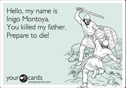 Hello, my name isInigo Montoya.  You killed my father.Prepare to die!