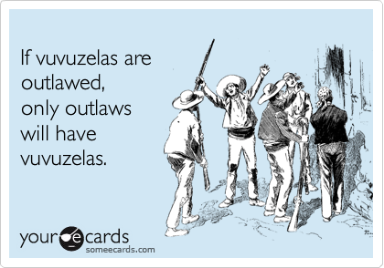 If vuvuzelas are outlawed,  only outlaws will have vuvuzelas.