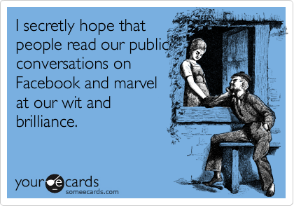 I secretly hope that people read our public conversations on Facebook and marvel at our wit and brilliance.