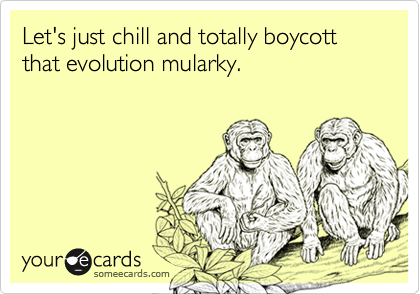 Let's just chill and totally boycott that evolution mularky.