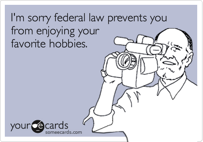 I'm sorry federal law prevents you from enjoying your favorite hobbies.