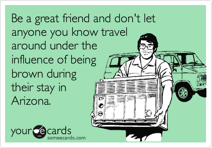 Be a great friend and don't let anyone you know travel around under the influence of being brown during their stay in Arizona.