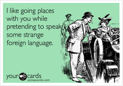 I like going placeswith you whilepretending to speaksome strangeforeign language.