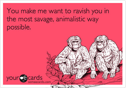 You make me want to ravish you in the most savage, animalistic way possible.