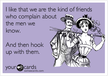 I like that we are the kind of friends who complain aboutthe men weknow.And then hookup with them.