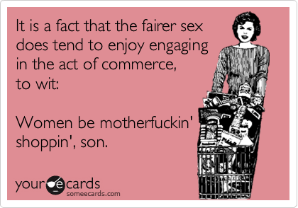 It is a fact that the fairer sex does tend to enjoy engaging in the act of commerce,  to wit:  Women be motherfuckin' shoppin', son.