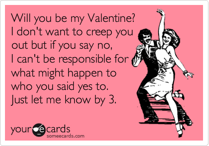Will You Be My Valentine? I Donu0027t Want To Creep You Out But
