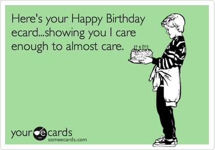 Here's your Happy Birthdayecard...showing you I careenough to almost care.