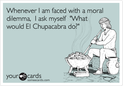 """Whenever I am faced with a moral dilemma,  I ask myself  """"Whatwould El Chupacabra do?"""""""