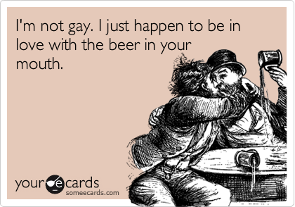 I'm not gay. I just happen to be in love with the beer in your