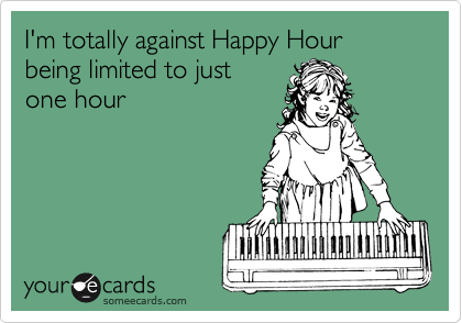 I'm totally against Happy Hour being limited to just one hour