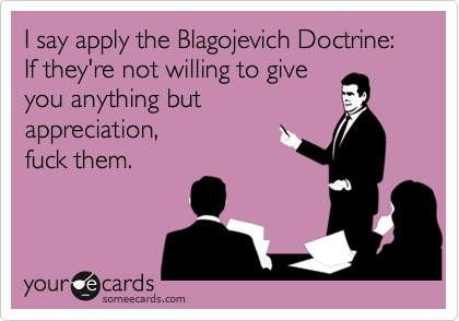 I say apply the Blagojevich Doctrine: If they're not willing to giveyou anything butappreciation,  fuck them.