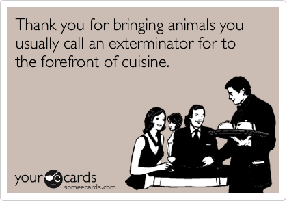 Thank you for bringing animals you usually call an exterminator for to the forefront of cuisine.