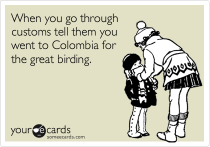 When you go throughcustoms tell them youwent to Colombia forthe great birding.