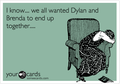 I know.... we all wanted Dylan and Brenda to end up together.....