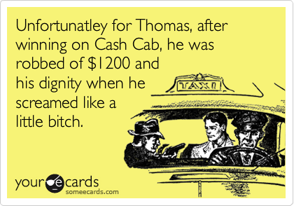 Unfortunatley for Thomas, after winning on Cash Cab, he was robbed of $1200 and