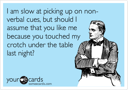 I am slow at picking up on non-verbal cues, but should I assume that you like me because you touched my crotch under the table last night?