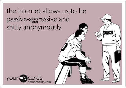 the internet allows us to bepassive-aggressive andshitty anonymously.