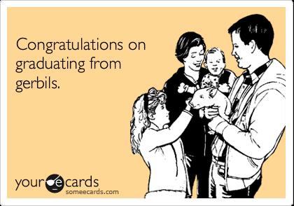 Congratulations ongraduating fromgerbils.
